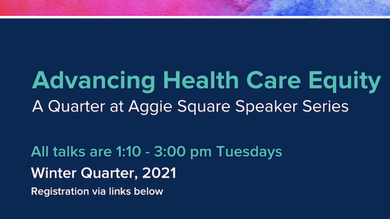 Blue background. Text reads: Advancing Health Care Equity, A quarter at Aggie Square Speaker Series. All talks are 1:10 - 3:00 p.m, Tuesdays. Winter Quarter, 2021. Registration via links below.