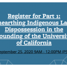 Register for Part 1: Unearting Indigenous Land Dispossession in the Founding of the University of California